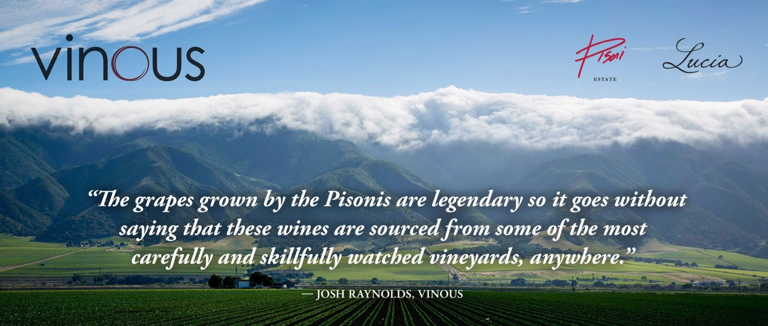 """""""The grapes grown by the Pisonis are legendary so it goes without saying that these wines are sourced from some of the most carefully and skillfully watched vineyards, anywhere."""" —JOSH RAYNOLDS, VINOUS"""